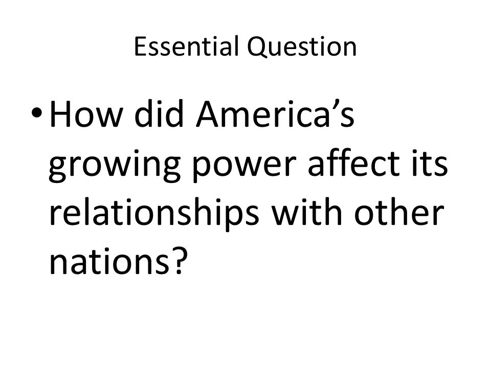 Essential Question How did America's growing power affect its relationships with other nations?