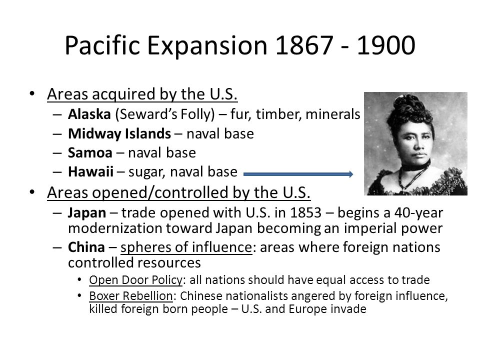 Pacific Expansion 1867 - 1900 Areas acquired by the U.S. – Alaska (Seward's Folly) – fur, timber, minerals – Midway Islands – naval base – Samoa – nav