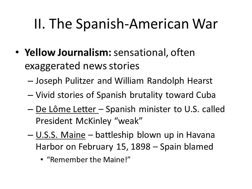 II. The Spanish-American War Yellow Journalism: sensational, often exaggerated news stories – Joseph Pulitzer and William Randolph Hearst – Vivid stor