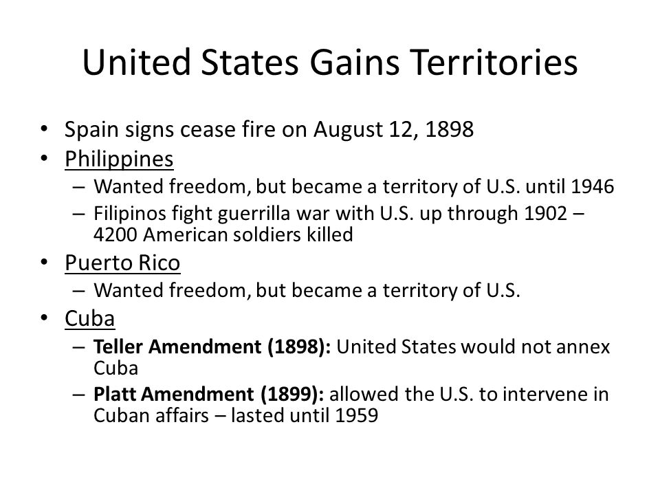 United States Gains Territories Spain signs cease fire on August 12, 1898 Philippines – Wanted freedom, but became a territory of U.S. until 1946 – Fi