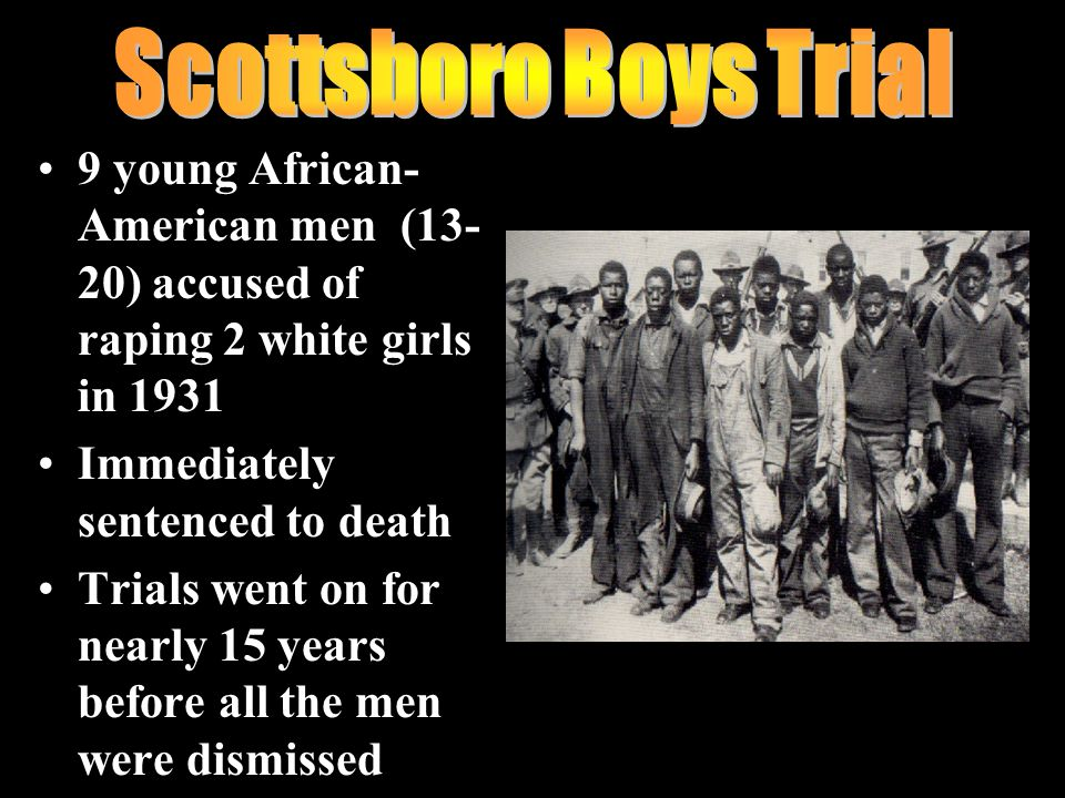 9 young African- American men (13- 20) accused of raping 2 white girls in 1931 Immediately sentenced to death Trials went on for nearly 15 years before all the men were dismissed