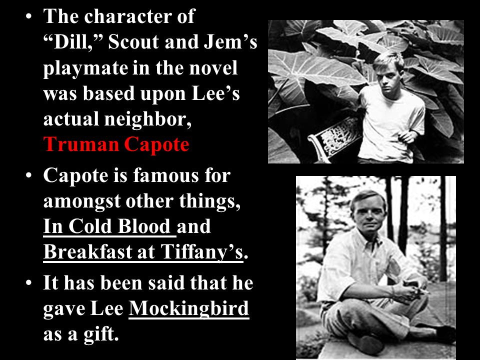 """The character of """"Dill,"""" Scout and Jem's playmate in the novel was based upon Lee's actual neighbor, Truman Capote Capote is famous for amongst other"""