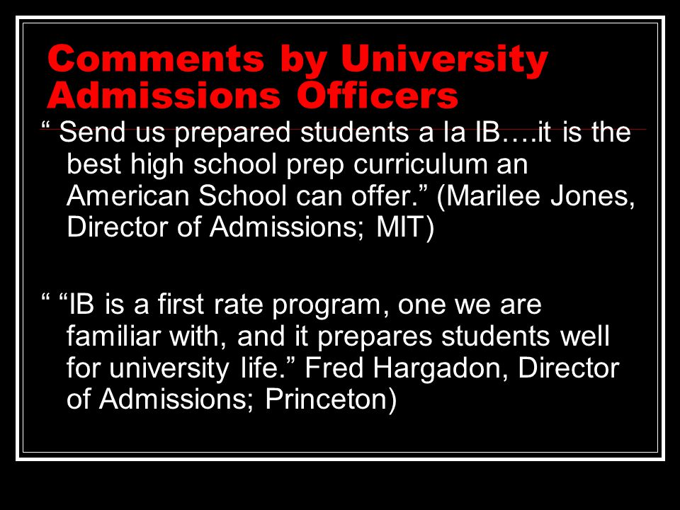 Comments by University Admissions Officers Send us prepared students a la IB….it is the best high school prep curriculum an American School can offer. (Marilee Jones, Director of Admissions; MIT) IB is a first rate program, one we are familiar with, and it prepares students well for university life. Fred Hargadon, Director of Admissions; Princeton)