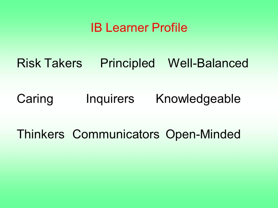 IB Learner Profile Risk TakersPrincipled Well-Balanced Caring InquirersKnowledgeable ThinkersCommunicators Open-Minded