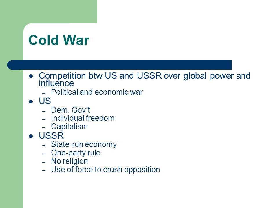 Cold War Competition btw US and USSR over global power and influence – Political and economic war US – Dem.