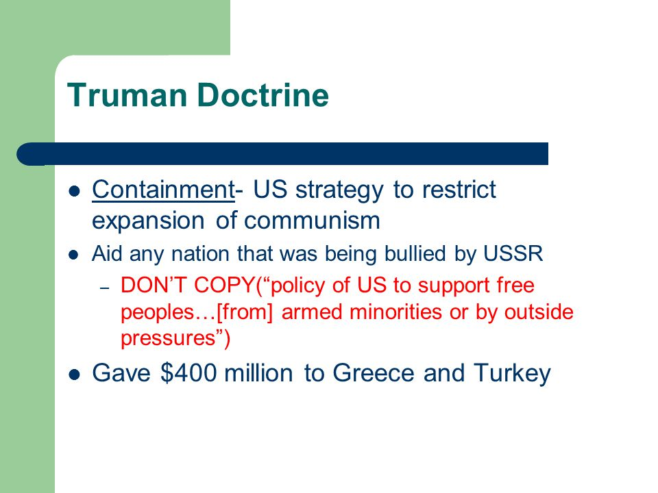 Truman Doctrine Containment- US strategy to restrict expansion of communism Aid any nation that was being bullied by USSR – DON'T COPY( policy of US to support free peoples…[from] armed minorities or by outside pressures ) Gave $400 million to Greece and Turkey