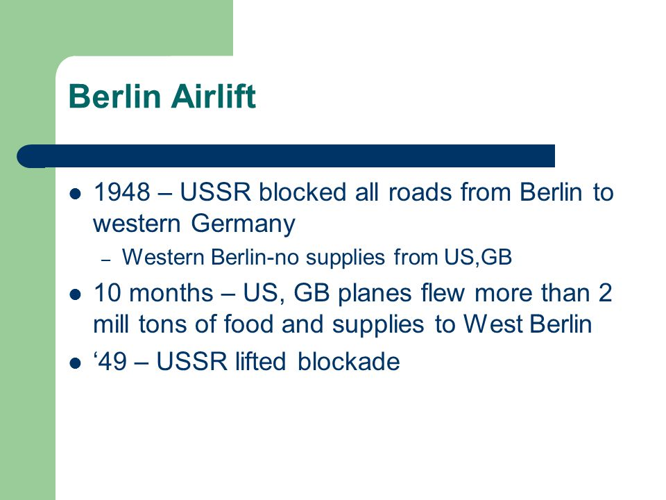 Berlin Airlift 1948 – USSR blocked all roads from Berlin to western Germany – Western Berlin-no supplies from US,GB 10 months – US, GB planes flew more than 2 mill tons of food and supplies to West Berlin '49 – USSR lifted blockade