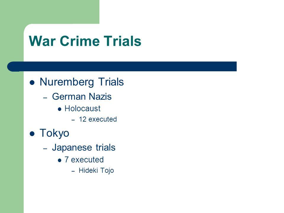 War Crime Trials Nuremberg Trials – German Nazis Holocaust – 12 executed Tokyo – Japanese trials 7 executed – Hideki Tojo