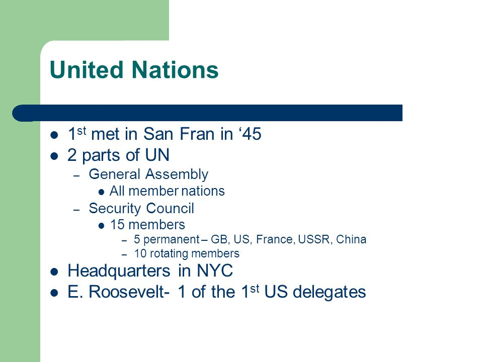 United Nations 1 st met in San Fran in '45 2 parts of UN – General Assembly All member nations – Security Council 15 members – 5 permanent – GB, US, France, USSR, China – 10 rotating members Headquarters in NYC E.