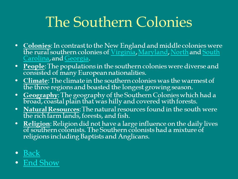The Southern Colonies Colonies : In contrast to the New England and middle colonies were the rural southern colonies of Virginia, Maryland, North and