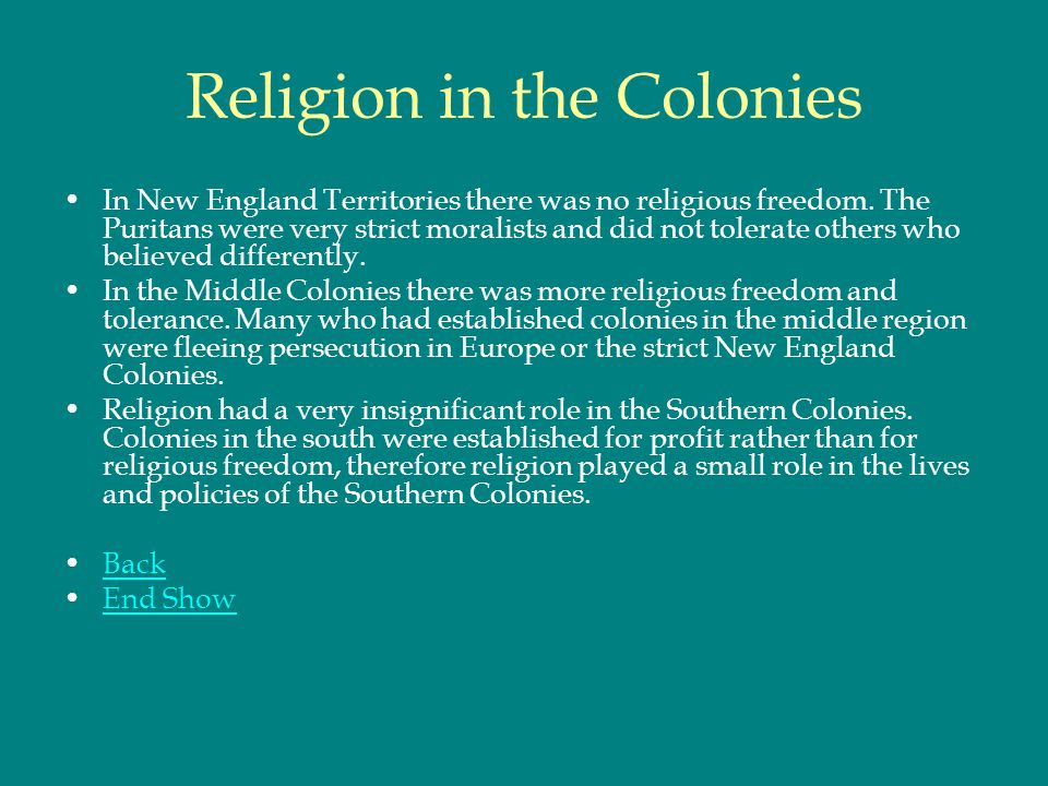 Religion in the Colonies In New England Territories there was no religious freedom. The Puritans were very strict moralists and did not tolerate other