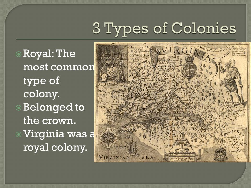 Royal: The most common type of colony.  Belonged to the crown.  Virginia was a royal colony.