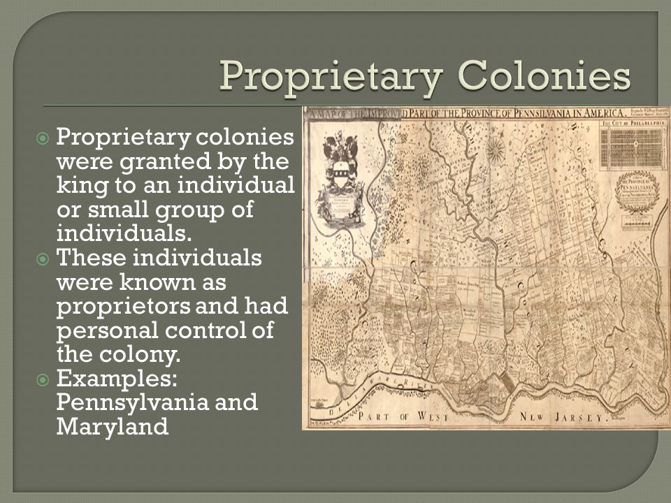 Proprietary colonies were granted by the king to an individual or small group of individuals.  These individuals were known as proprietors and had