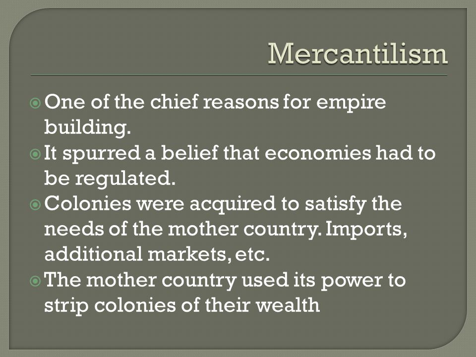  One of the chief reasons for empire building.  It spurred a belief that economies had to be regulated.  Colonies were acquired to satisfy the need