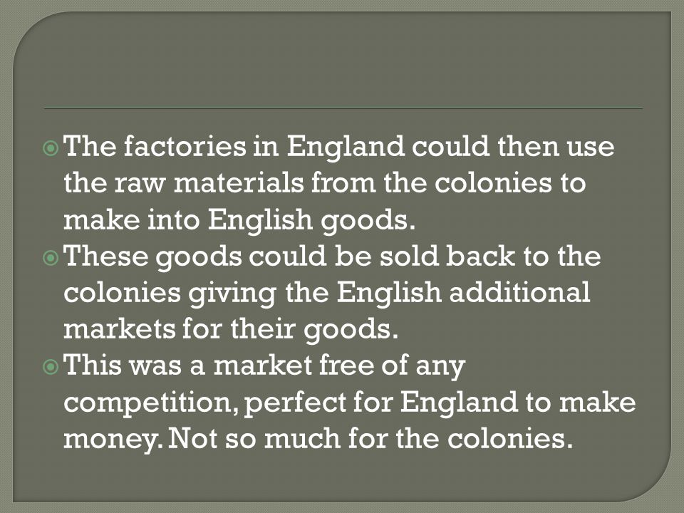  The factories in England could then use the raw materials from the colonies to make into English goods.  These goods could be sold back to the colo