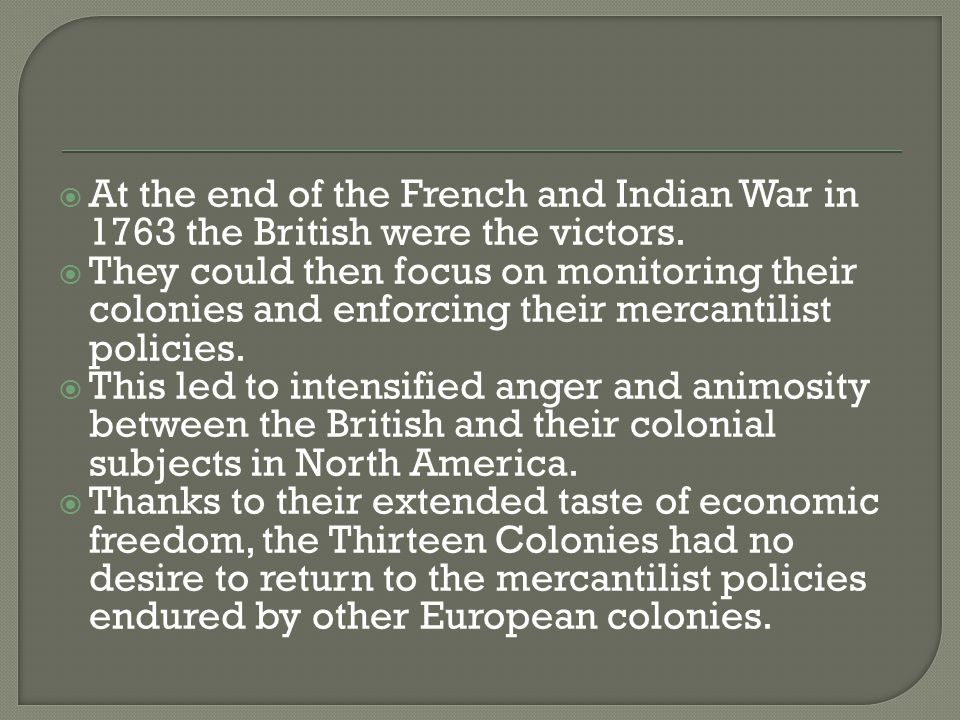  At the end of the French and Indian War in 1763 the British were the victors.  They could then focus on monitoring their colonies and enforcing the