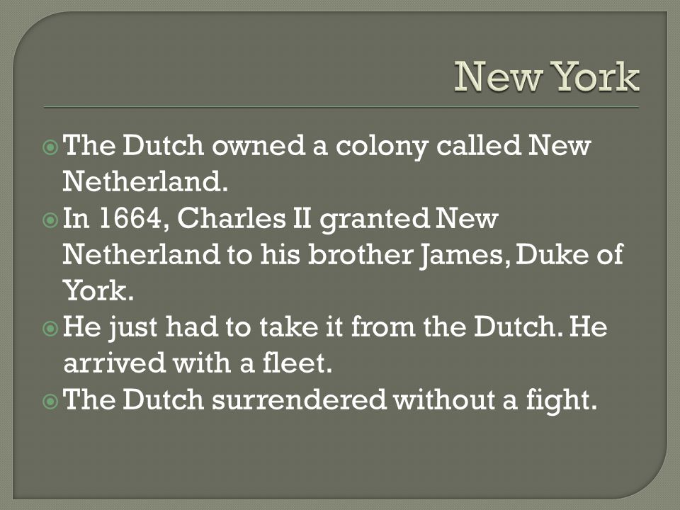  The Dutch owned a colony called New Netherland.  In 1664, Charles II granted New Netherland to his brother James, Duke of York.  He just had to ta