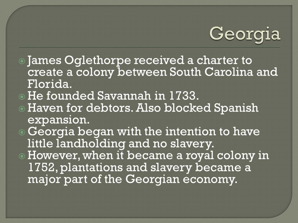  James Oglethorpe received a charter to create a colony between South Carolina and Florida.  He founded Savannah in 1733.  Haven for debtors. Also