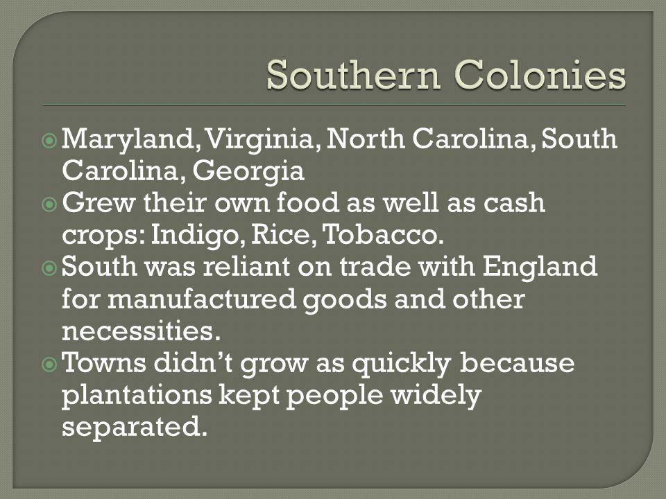  Maryland, Virginia, North Carolina, South Carolina, Georgia  Grew their own food as well as cash crops: Indigo, Rice, Tobacco.  South was reliant