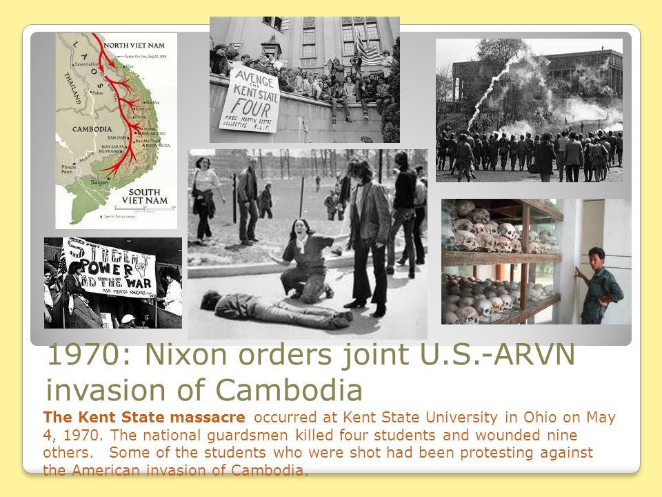 1970: Nixon orders joint U.S.-ARVN invasion of Cambodia The Kent State massacre occurred at Kent State University in Ohio on May 4, 1970. The national