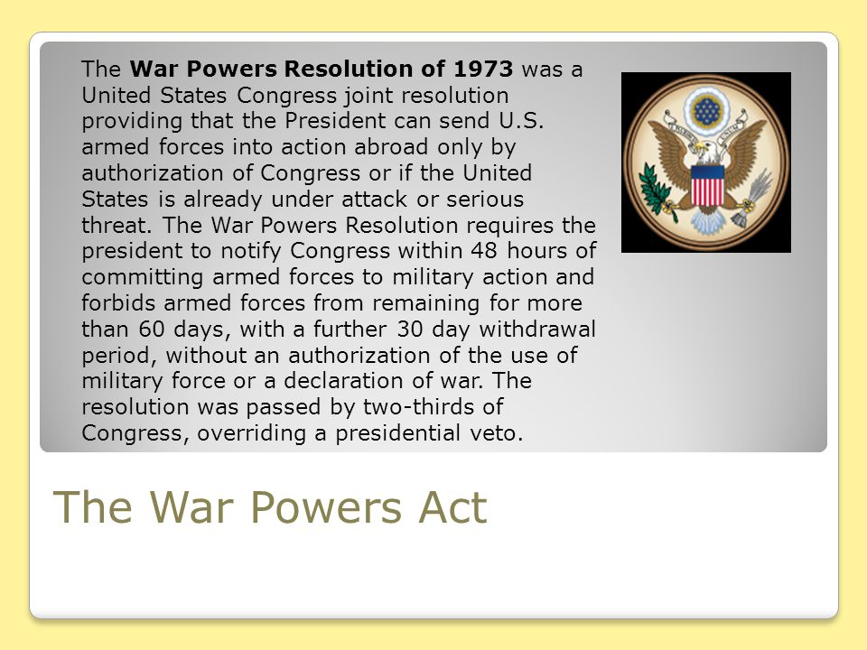 The War Powers Act The War Powers Resolution of 1973 was a United States Congress joint resolution providing that the President can send U.S. armed fo