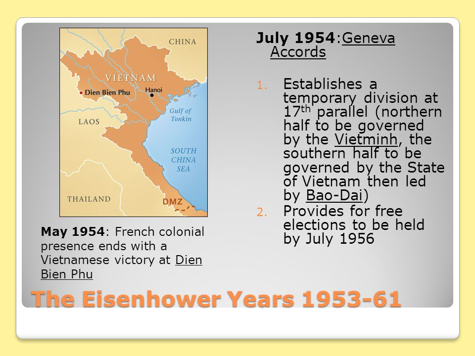 The Eisenhower Years 1953-61 July 1954:Geneva Accords 1. Establishes a temporary division at 17 th parallel (northern half to be governed by the Vietm