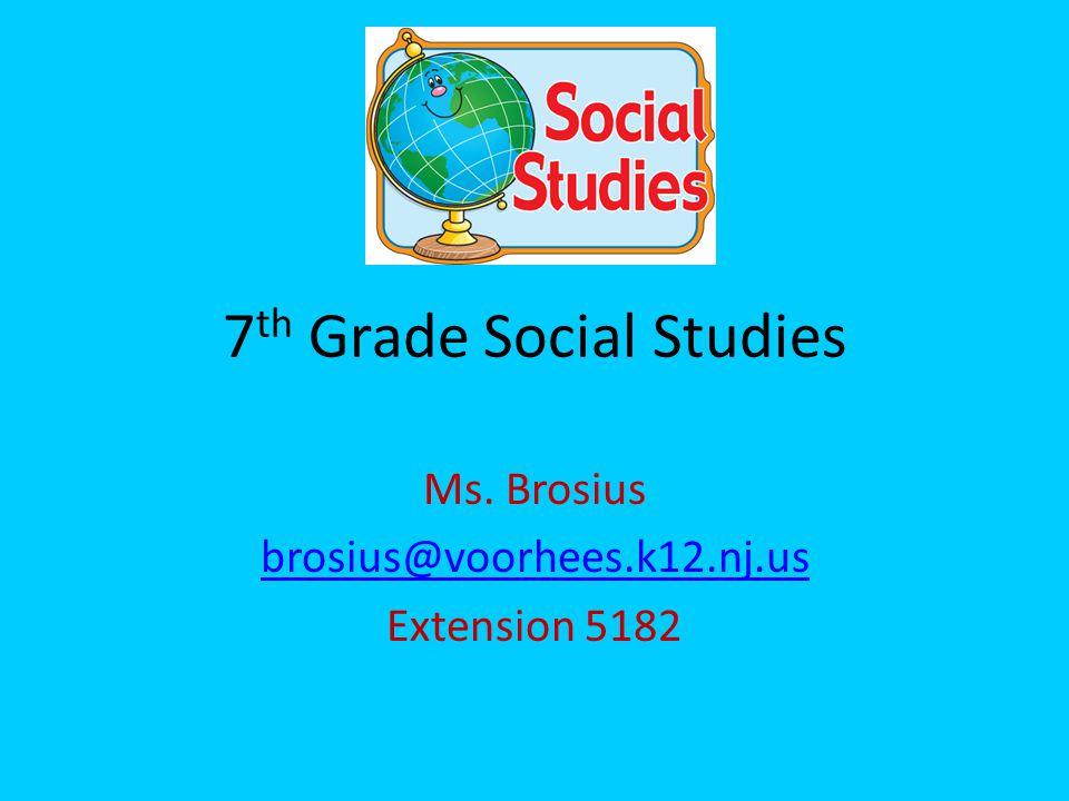 7 th Grade Social Studies Ms. Brosius brosius@voorhees.k12.nj.us Extension 5182