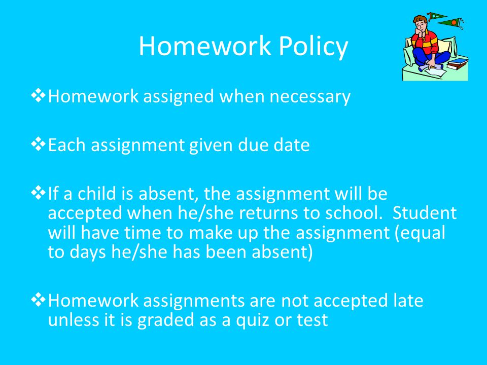 Homework Policy  Homework assigned when necessary  Each assignment given due date  If a child is absent, the assignment will be accepted when he/sh