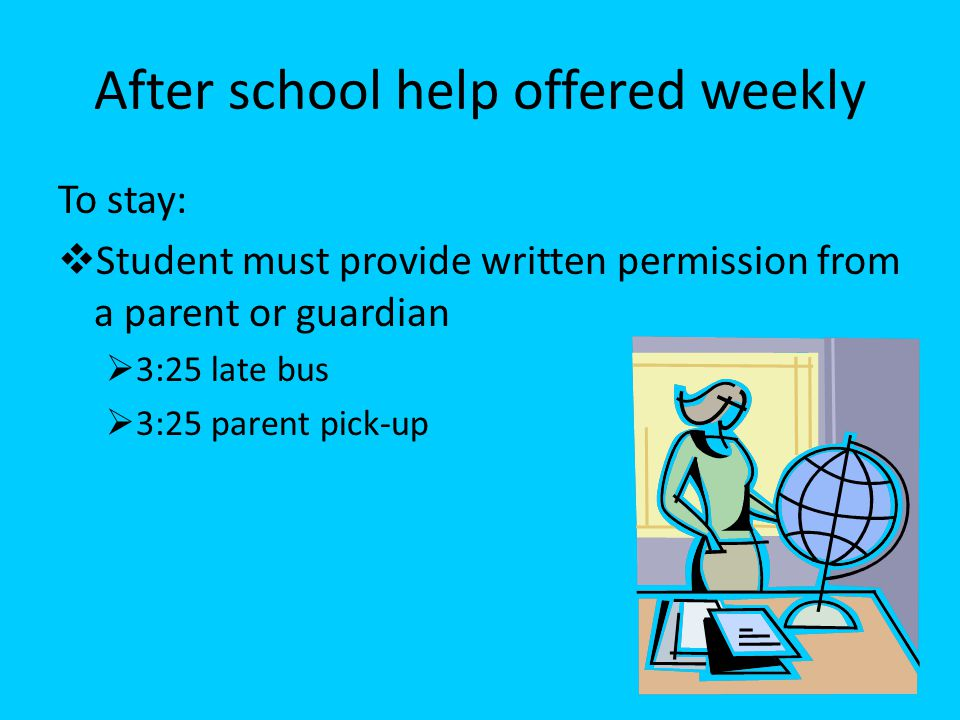 After school help offered weekly To stay:  Student must provide written permission from a parent or guardian  3:25 late bus  3:25 parent pick-up