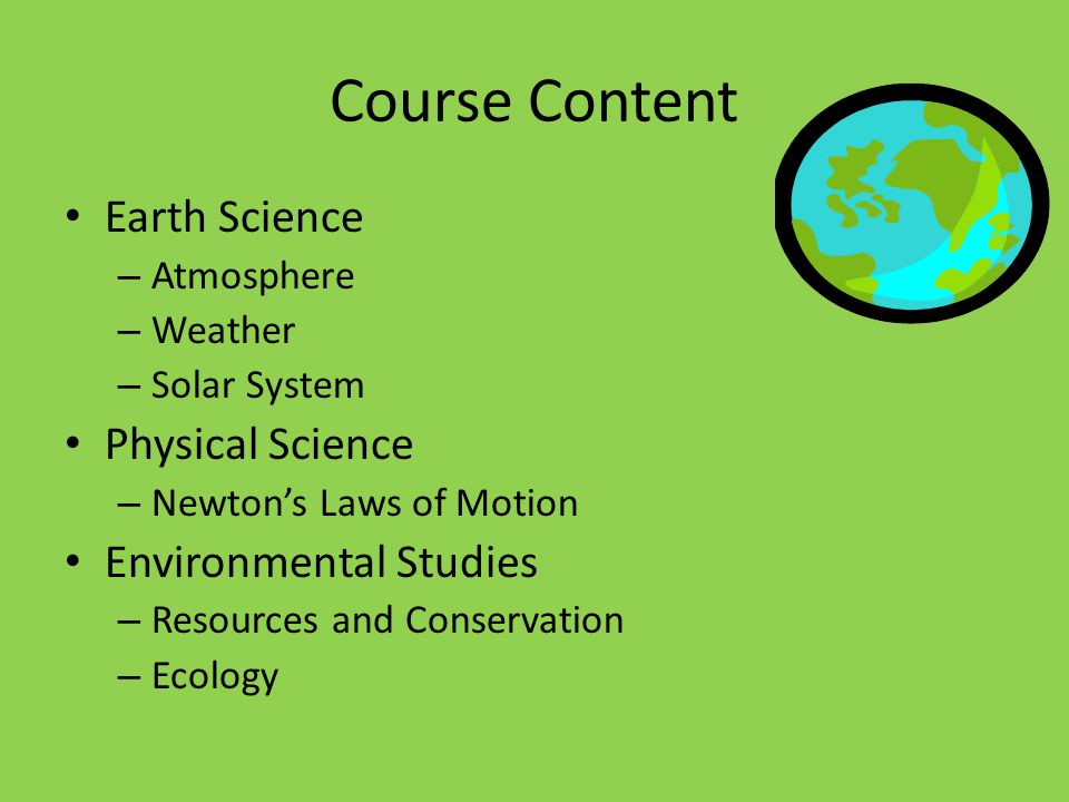 Course Content Earth Science – Atmosphere – Weather – Solar System Physical Science – Newton's Laws of Motion Environmental Studies – Resources and Conservation – Ecology