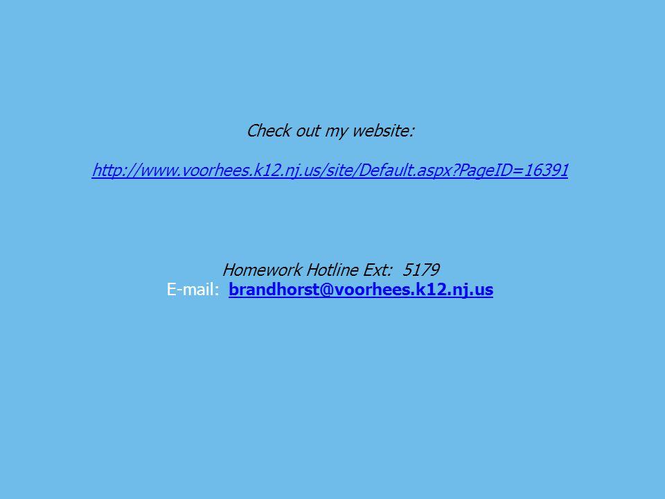 Check out my website: http://www.voorhees.k12.nj.us/site/Default.aspx?PageID=16391 Homework Hotline Ext: 5179 E-mail: brandhorst@voorhees.k12.nj.usbra
