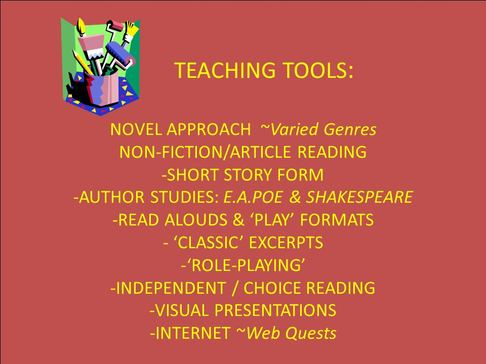 TEACHING TOOLS : NOVEL APPROACH ~Varied Genres NON-FICTION/ARTICLE READING -SHORT STORY FORM -AUTHOR STUDIES: E.A.POE & SHAKESPEARE -READ ALOUDS & 'PL