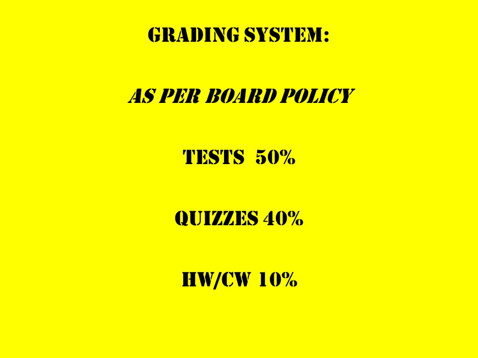 GRADING SYSTEM: AS PER BOARD POLICY TESTS 50% QUIZZES 40% HW/CW 10%