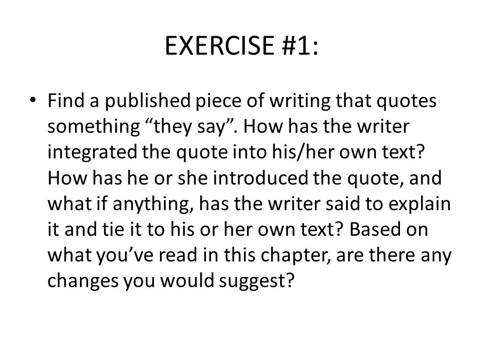 """EXERCISE #1: Find a published piece of writing that quotes something """"they say"""". How has the writer integrated the quote into his/her own text? How ha"""