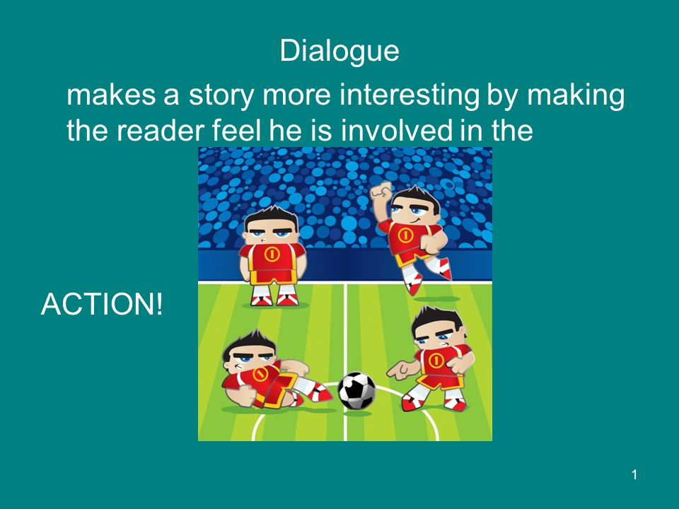 Dialogue makes a story more interesting by making the reader feel he is involved in the ACTION! 1