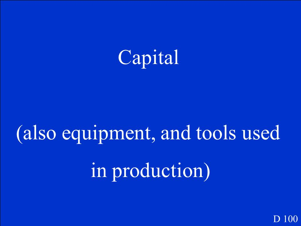 D 100 What factor of production is a machine Land, labor or capital