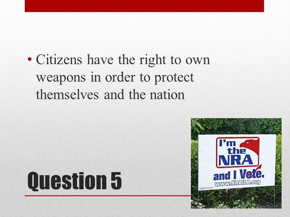 Question 5 Citizens have the right to own weapons in order to protect themselves and the nation