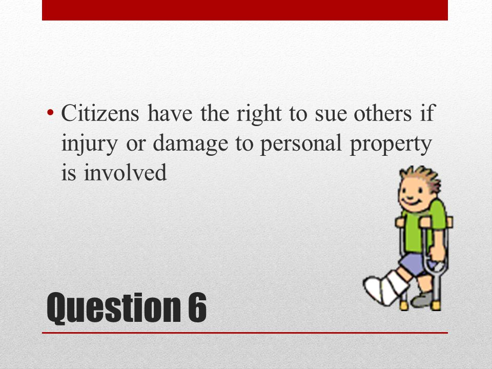 Question 6 Citizens have the right to sue others if injury or damage to personal property is involved