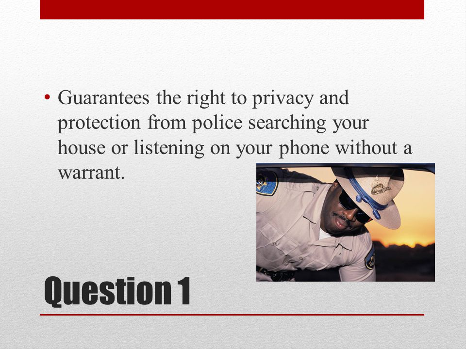 Question 1 Guarantees the right to privacy and protection from police searching your house or listening on your phone without a warrant.