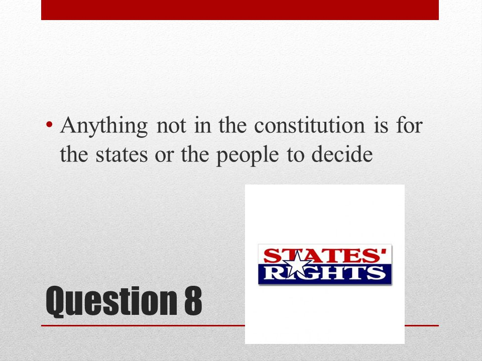 Question 8 Anything not in the constitution is for the states or the people to decide