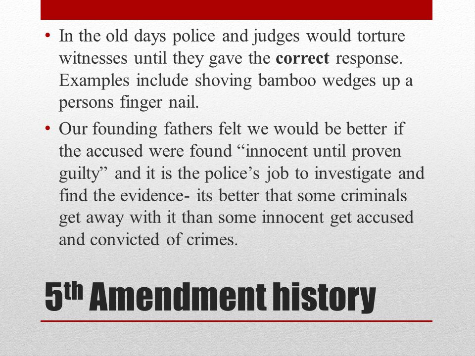 5 th Amendment history In the old days police and judges would torture witnesses until they gave the correct response. Examples include shoving bamboo