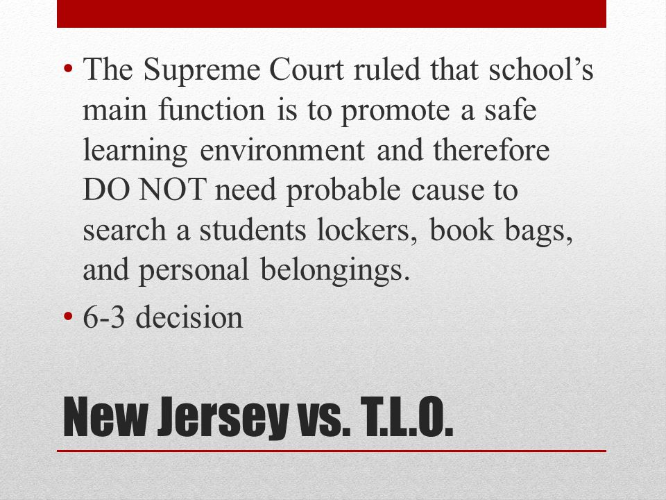 New Jersey vs. T.L.O. The Supreme Court ruled that school's main function is to promote a safe learning environment and therefore DO NOT need probable