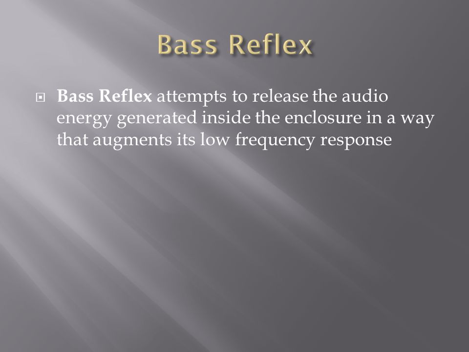  Bass Reflex attempts to release the audio energy generated inside the enclosure in a way that augments its low frequency response