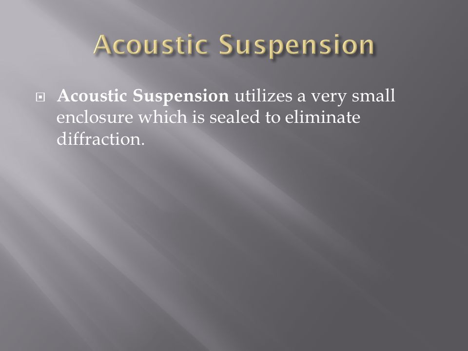  Acoustic Suspension utilizes a very small enclosure which is sealed to eliminate diffraction.