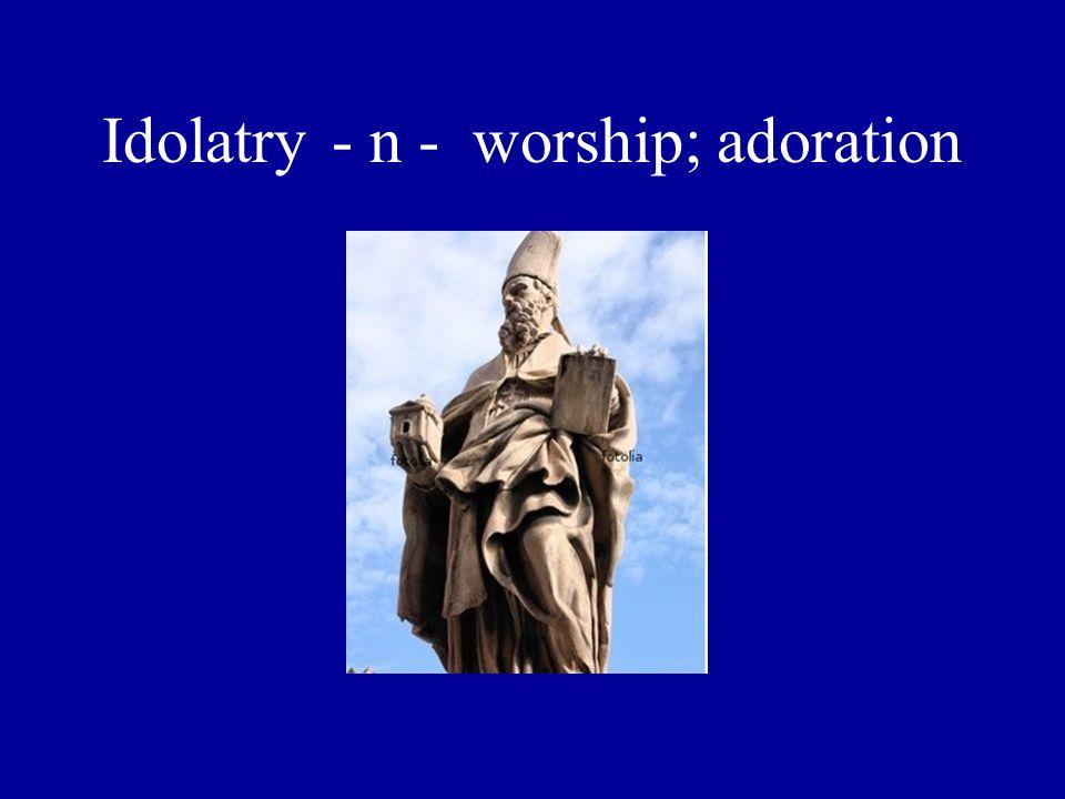 Idolatry - n - worship; adoration