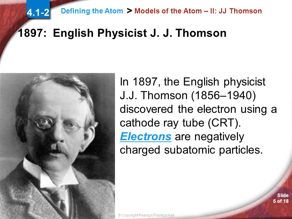 Slide 4 of 18 © Copyright Pearson Prentice Hall Defining the Atom > Models of the Atom – II: Eugen Goldstein 4.1-2 1886: German Physicist Eugen Goldstein In 1886, Eugen Goldstein observed a cathode-ray tube and found rays traveling in the direction opposite to that of the cathode rays.