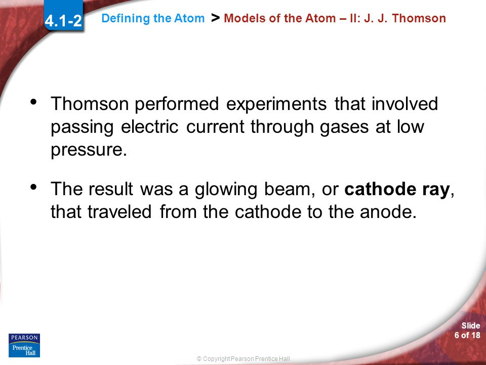Slide 5 of 18 © Copyright Pearson Prentice Hall Defining the Atom > Models of the Atom – II: JJ Thomson 4.1-2 1897: English Physicist J.