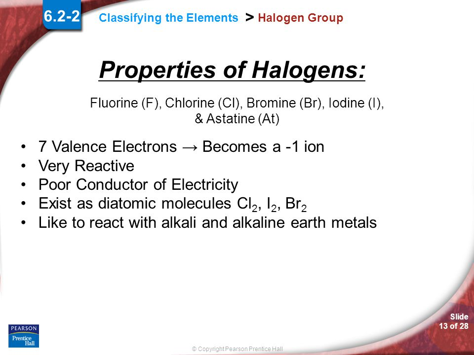 Slide 12 of 28 © Copyright Pearson Prentice Hall Classifying the Elements > Halogen Group 6.2-2 ↓
