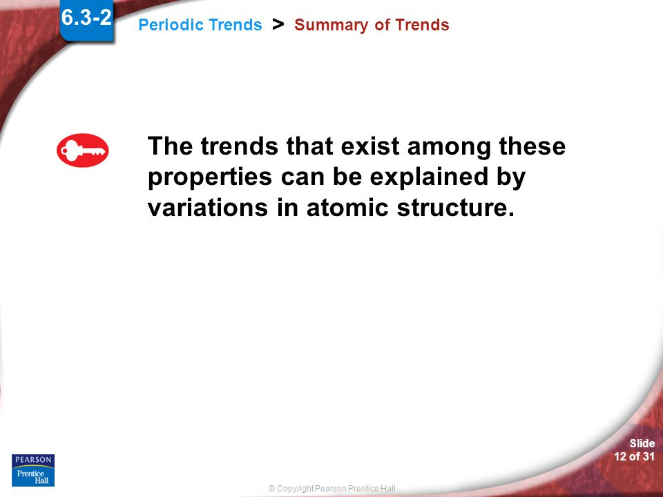 © Copyright Pearson Prentice Hall Periodic Trends > Slide 11 of 31 Summary of Trends What is the underlying cause of periodic trends? 6.3-2