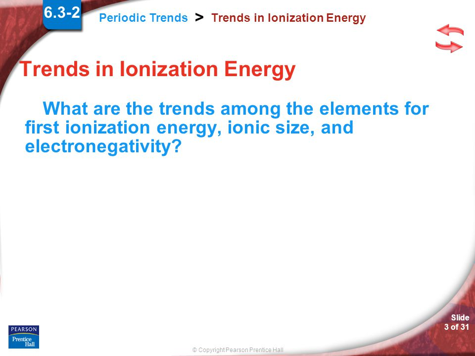© Copyright Pearson Prentice Hall Slide 13 of 31 Periodic Trends > Summary of Trends Atomic Size Increases Decreases Size of cationsShieldingNuclear ChargeElectronegativityIonization energySize of anionsIonic size Constant 6.3-2